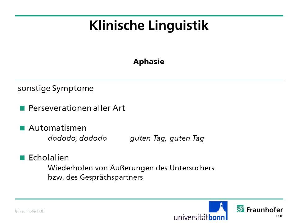 © Fraunhofer FKIE Klinische Linguistik sonstige Symptome Perseverationen aller Art Automatismen dododo, dododo guten Tag, guten Tag Echolalien Wiederh