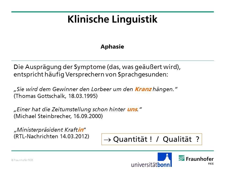 © Fraunhofer FKIE Klinische Linguistik Die Ausprägung der Symptome (das, was geäußert wird), entspricht häufig Versprechern von Sprachgesunden: Sie wi