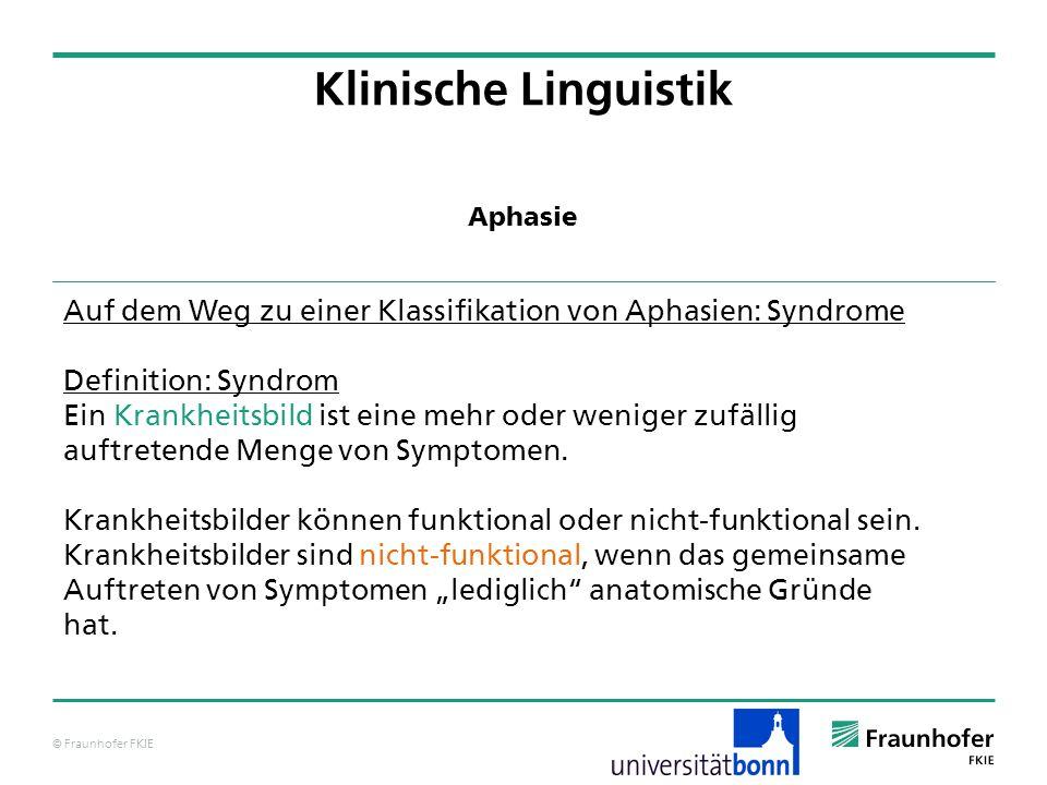 © Fraunhofer FKIE Klinische Linguistik Auf dem Weg zu einer Klassifikation von Aphasien: Syndrome Definition: Syndrom Ein Krankheitsbild ist eine mehr