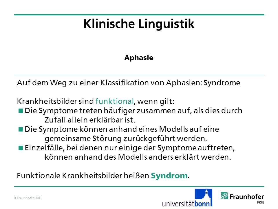 © Fraunhofer FKIE Klinische Linguistik Auf dem Weg zu einer Klassifikation von Aphasien: Syndrome Krankheitsbilder sind funktional, wenn gilt: Die Sym