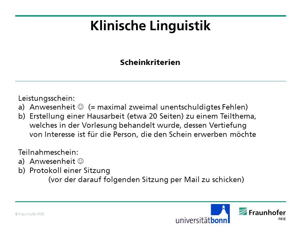 © Fraunhofer FKIE Klinische Linguistik Leistungsschein: a) Anwesenheit (= maximal zweimal unentschuldigtes Fehlen) b) Erstellung einer Hausarbeit (etw