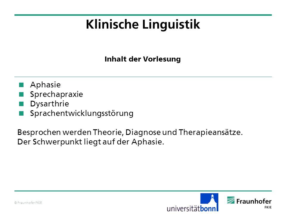 © Fraunhofer FKIE Klinische Linguistik Aphasie Sprechapraxie Dysarthrie Sprachentwicklungsstörung Besprochen werden Theorie, Diagnose und Therapieansä