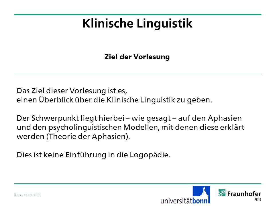 © Fraunhofer FKIE Klinische Linguistik Das Ziel dieser Vorlesung ist es, einen Überblick über die Klinische Linguistik zu geben. Der Schwerpunkt liegt