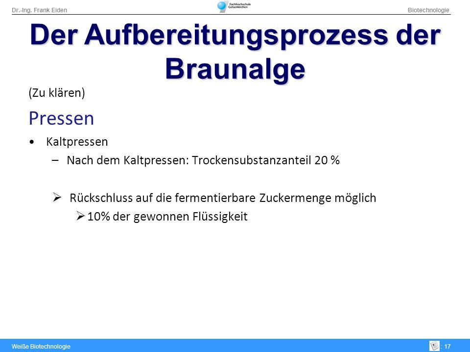 Dr.-Ing. Frank Eiden Biotechnologie Weiße Biotechnologie: 17 DerAufbereitungsprozess der Braunalge Der Aufbereitungsprozess der Braunalge (Zu klären)