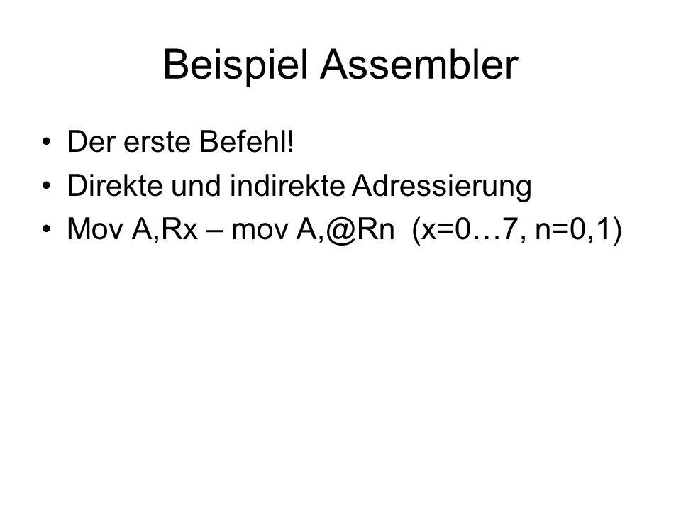 Beispiel Assembler Der erste Befehl! Direkte und indirekte Adressierung Mov A,Rx – mov A,@Rn (x=0…7, n=0,1)