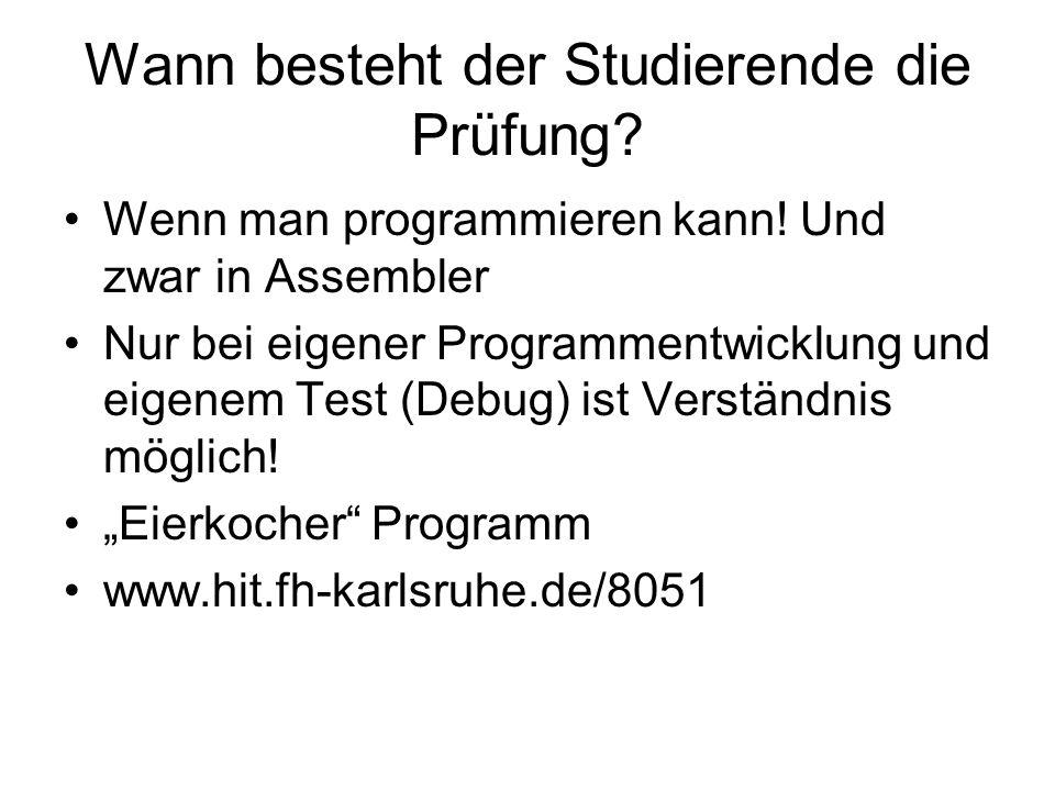 Wann besteht der Studierende die Prüfung? Wenn man programmieren kann! Und zwar in Assembler Nur bei eigener Programmentwicklung und eigenem Test (Deb