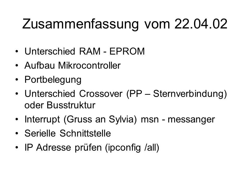Zusammenfassung vom 22.04.02 Unterschied RAM - EPROM Aufbau Mikrocontroller Portbelegung Unterschied Crossover (PP – Sternverbindung) oder Busstruktur