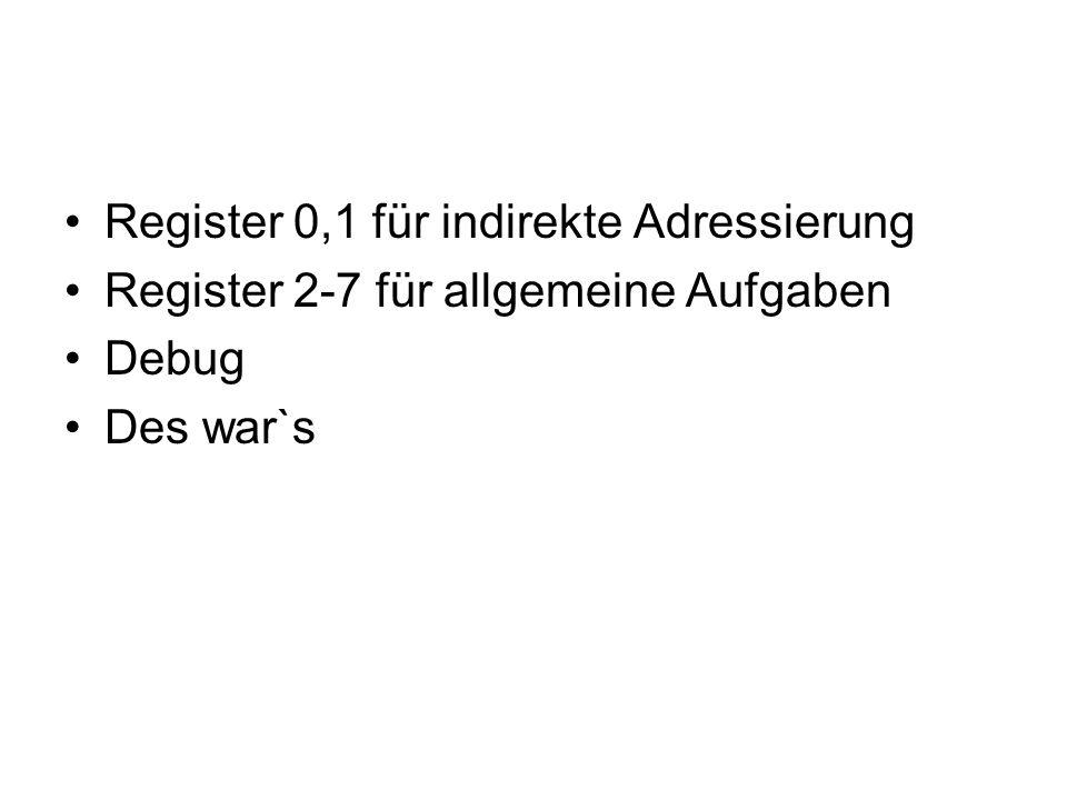 Register 0,1 für indirekte Adressierung Register 2-7 für allgemeine Aufgaben Debug Des war`s