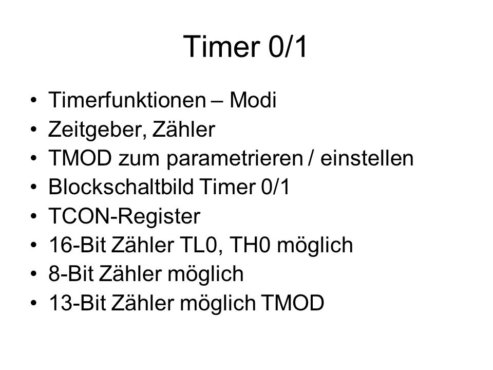 Timer 0/1 Timerfunktionen – Modi Zeitgeber, Zähler TMOD zum parametrieren / einstellen Blockschaltbild Timer 0/1 TCON-Register 16-Bit Zähler TL0, TH0
