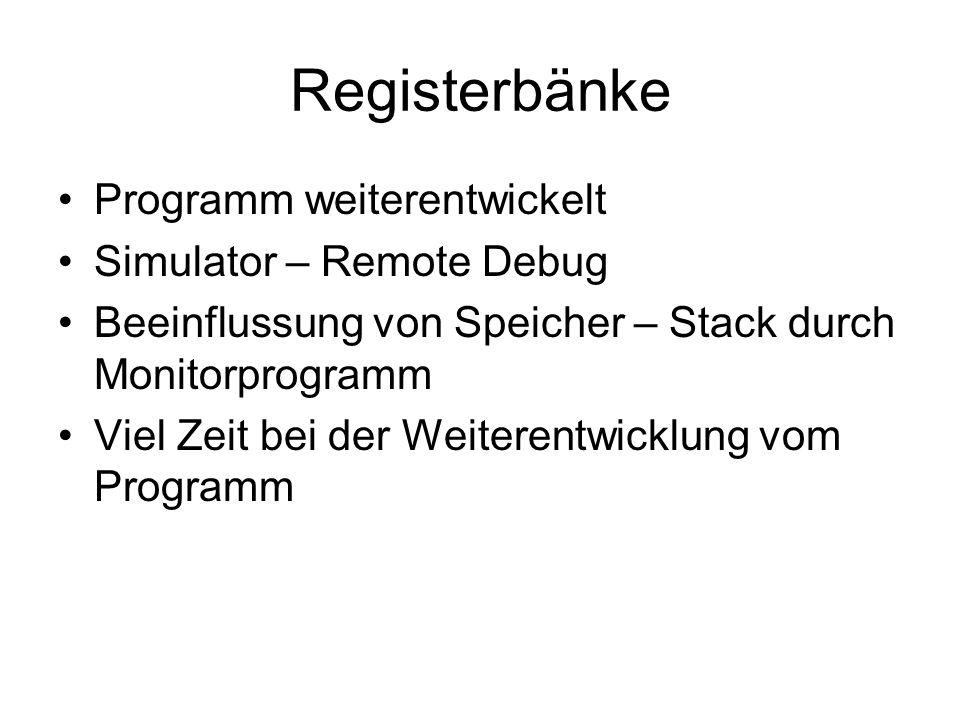 Registerbänke Programm weiterentwickelt Simulator – Remote Debug Beeinflussung von Speicher – Stack durch Monitorprogramm Viel Zeit bei der Weiterentw