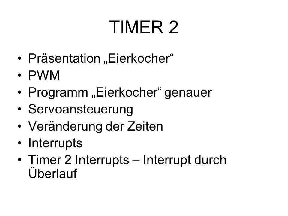 TIMER 2 Präsentation Eierkocher PWM Programm Eierkocher genauer Servoansteuerung Veränderung der Zeiten Interrupts Timer 2 Interrupts – Interrupt durc