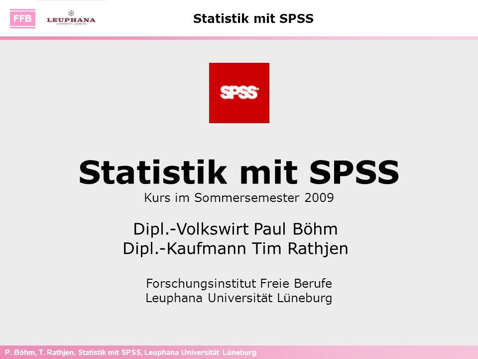 P. Böhm, T. Rathjen, Statistik mit SPSS, Leuphana Universität Lüneburg Statistik mit SPSS Kurs im Sommersemester 2009 Dipl.-Volkswirt Paul Böhm Dipl.-