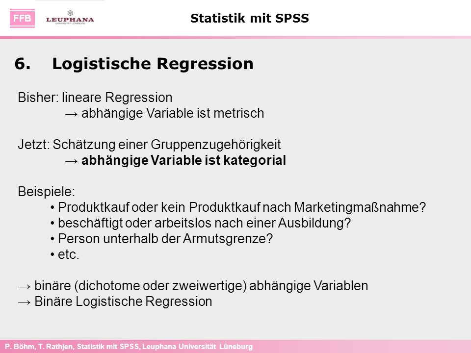 P. Böhm, T. Rathjen, Statistik mit SPSS, Leuphana Universität Lüneburg Statistik mit SPSS 6.Logistische Regression Bisher: lineare Regression abhängig
