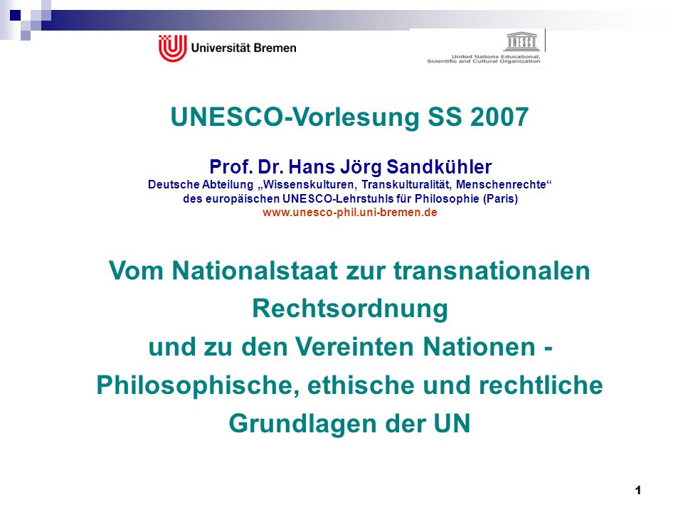 1 UNESCO-Vorlesung SS 2007 Prof. Dr. Hans Jörg Sandkühler Deutsche Abteilung Wissenskulturen, Transkulturalität, Menschenrechte des europäischen UNESC