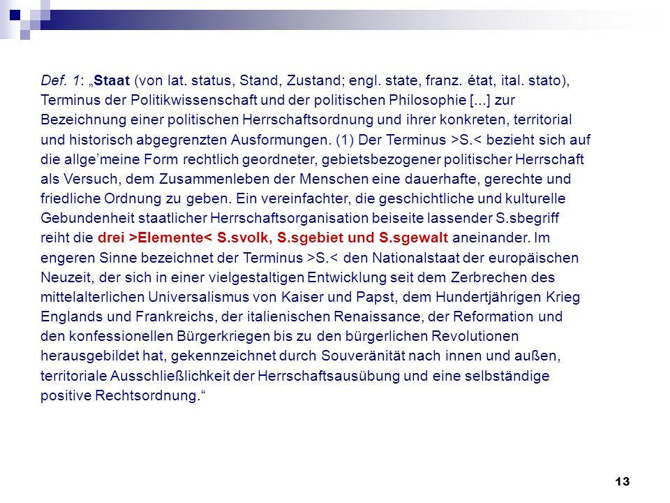13 Def. 1: Staat (von lat. status, Stand, Zustand; engl. state, franz. état, ital. stato), Terminus der Politikwissenschaft und der politischen Philos