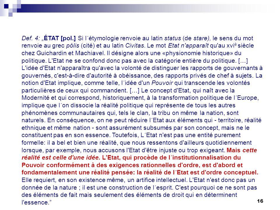 16 Def. 4: ÉTAT [pol.] Si l´étymologie renvoie au latin status (de stare), le sens du mot renvoie au grec pólis (cité) et au latin Civitas. Le mot Eta