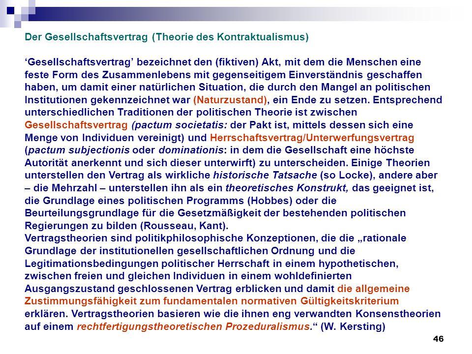 46 Der Gesellschaftsvertrag (Theorie des Kontraktualismus) Gesellschaftsvertrag bezeichnet den (fiktiven) Akt, mit dem die Menschen eine feste Form de