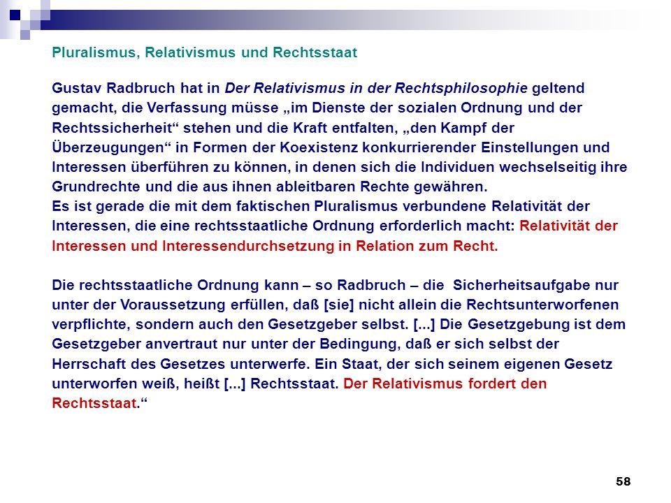 58 Pluralismus, Relativismus und Rechtsstaat Gustav Radbruch hat in Der Relativismus in der Rechtsphilosophie geltend gemacht, die Verfassung müsse im