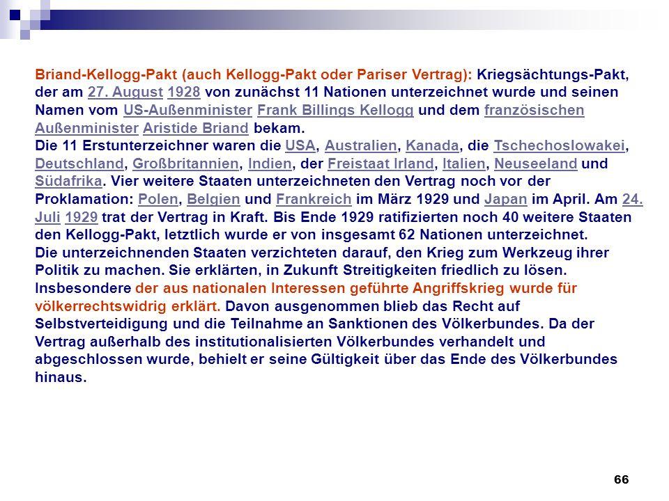 66 Briand-Kellogg-Pakt (auch Kellogg-Pakt oder Pariser Vertrag): Kriegsächtungs-Pakt, der am 27. August 1928 von zunächst 11 Nationen unterzeichnet wu