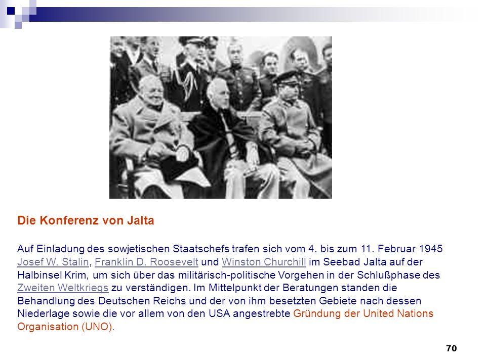 70 Die Konferenz von Jalta Auf Einladung des sowjetischen Staatschefs trafen sich vom 4. bis zum 11. Februar 1945 Josef W. Stalin, Franklin D. Rooseve