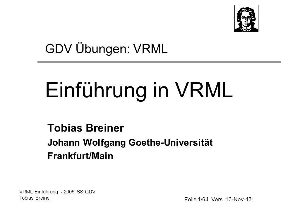 Folie 1/64 Vers. 13-Nov-13 VRML-Einführung / 2006 SS GDV Tobias Breiner GDV Übungen: VRML Einführung in VRML Tobias Breiner Johann Wolfgang Goethe-Uni