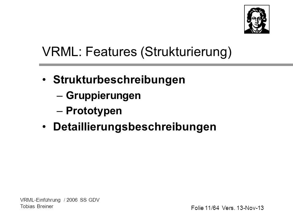 Folie 11/64 Vers. 13-Nov-13 VRML-Einführung / 2006 SS GDV Tobias Breiner VRML: Features (Strukturierung) Strukturbeschreibungen –Gruppierungen –Protot