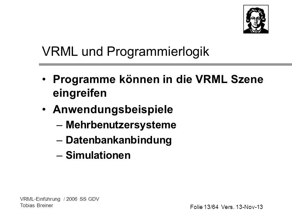 Folie 13/64 Vers. 13-Nov-13 VRML-Einführung / 2006 SS GDV Tobias Breiner VRML und Programmierlogik Programme können in die VRML Szene eingreifen Anwen