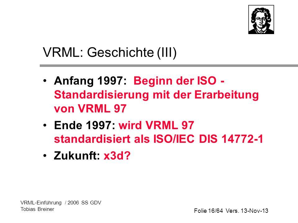 Folie 16/64 Vers. 13-Nov-13 VRML-Einführung / 2006 SS GDV Tobias Breiner VRML: Geschichte (III) Anfang 1997: Beginn der ISO - Standardisierung mit der