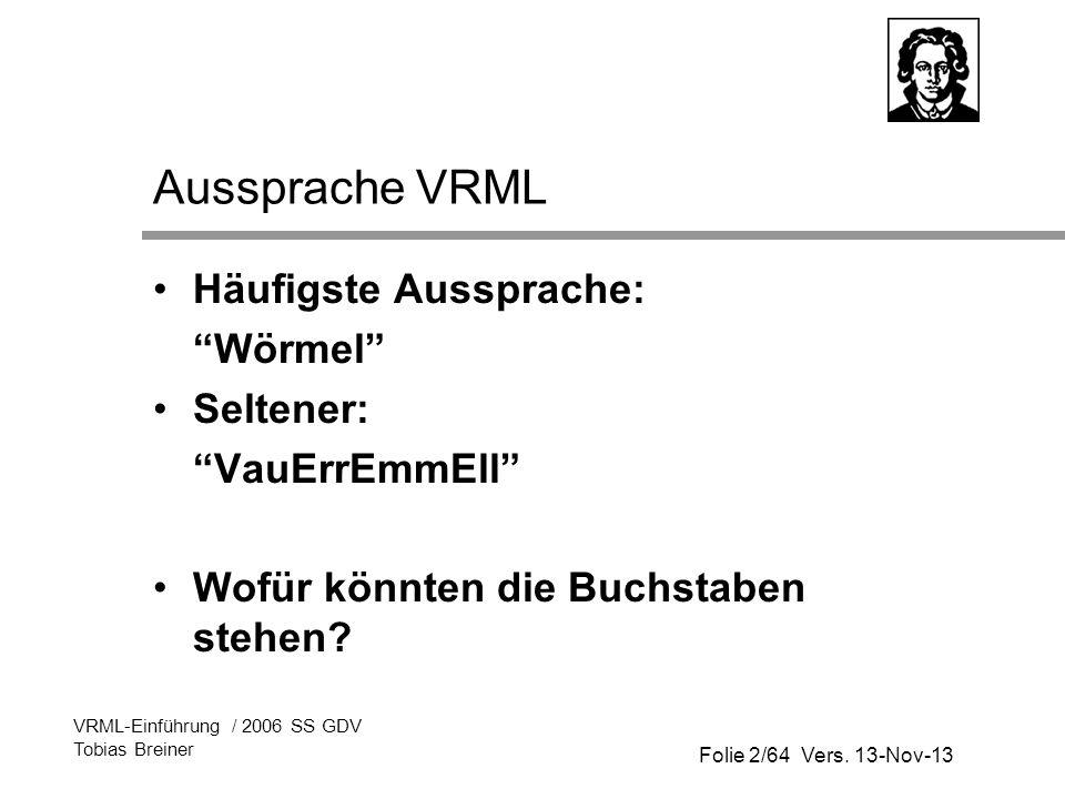 Folie 2/64 Vers. 13-Nov-13 VRML-Einführung / 2006 SS GDV Tobias Breiner Aussprache VRML Häufigste Aussprache: Wörmel Seltener: VauErrEmmEll Wofür könn