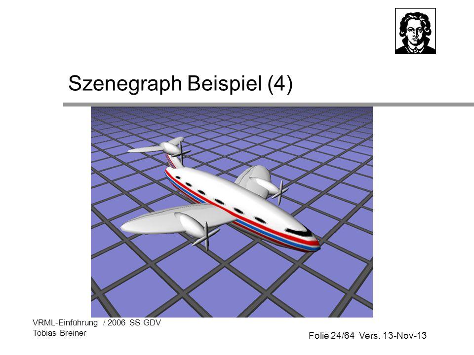 Folie 24/64 Vers. 13-Nov-13 VRML-Einführung / 2006 SS GDV Tobias Breiner Szenegraph Beispiel (4)