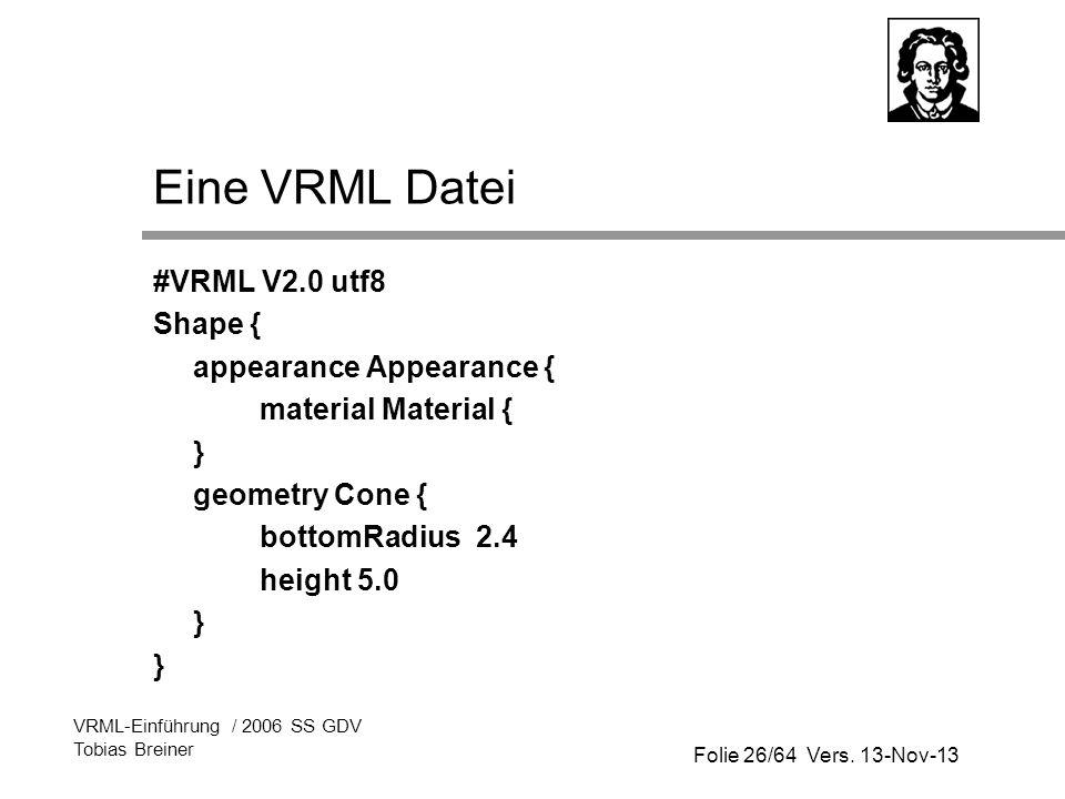 Folie 26/64 Vers. 13-Nov-13 VRML-Einführung / 2006 SS GDV Tobias Breiner Eine VRML Datei #VRML V2.0 utf8 Shape { appearance Appearance { material Mate