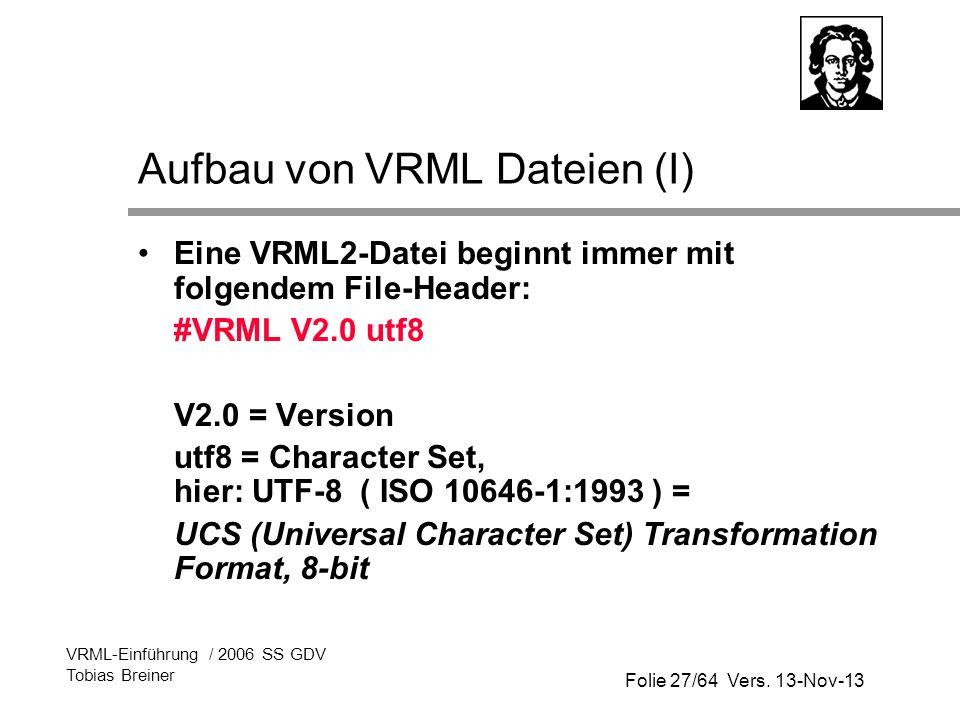 Folie 27/64 Vers. 13-Nov-13 VRML-Einführung / 2006 SS GDV Tobias Breiner Aufbau von VRML Dateien (I) Eine VRML2-Datei beginnt immer mit folgendem File