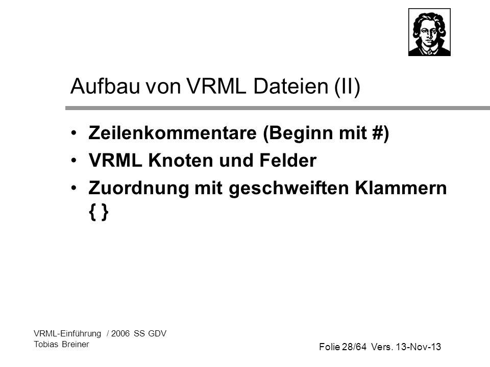 Folie 28/64 Vers. 13-Nov-13 VRML-Einführung / 2006 SS GDV Tobias Breiner Aufbau von VRML Dateien (II) Zeilenkommentare (Beginn mit #) VRML Knoten und