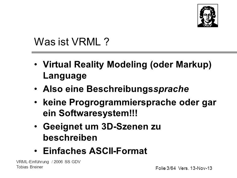 Folie 3/64 Vers. 13-Nov-13 VRML-Einführung / 2006 SS GDV Tobias Breiner Was ist VRML ? Virtual Reality Modeling (oder Markup) Language Also eine Besch