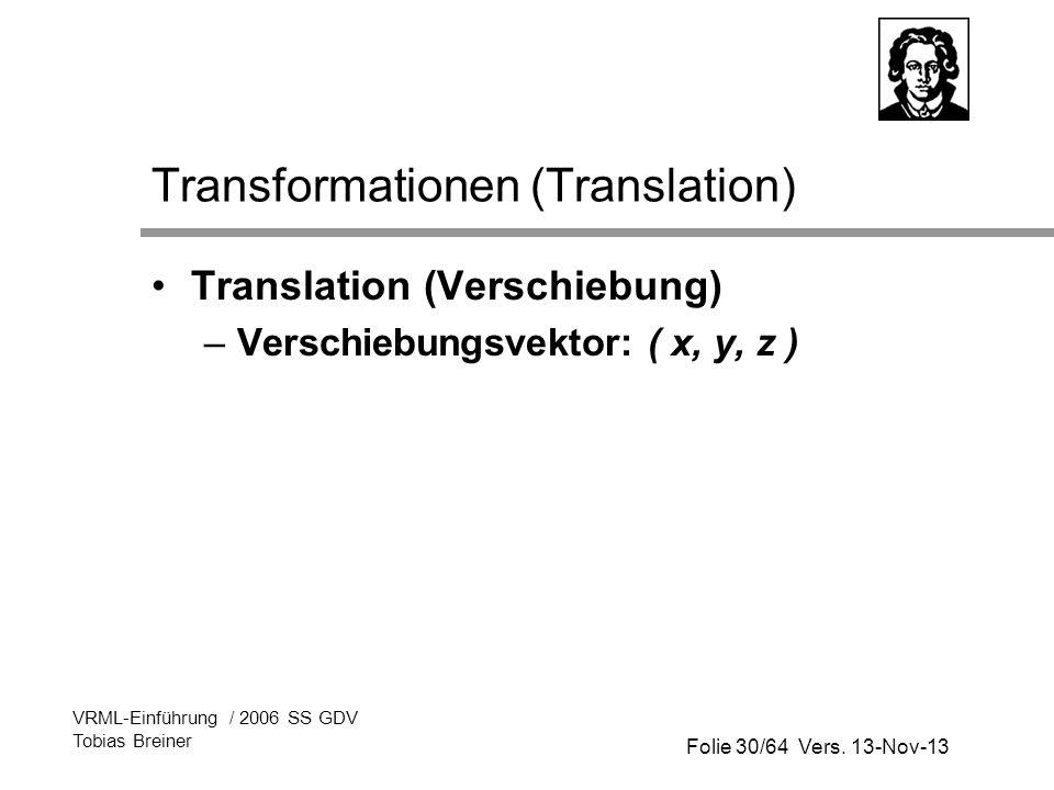 Folie 30/64 Vers. 13-Nov-13 VRML-Einführung / 2006 SS GDV Tobias Breiner Transformationen (Translation) Translation (Verschiebung) –Verschiebungsvekto