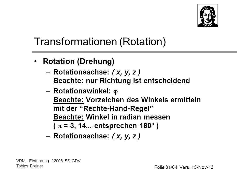Folie 31/64 Vers. 13-Nov-13 VRML-Einführung / 2006 SS GDV Tobias Breiner Transformationen (Rotation) Rotation (Drehung) –Rotationsachse: ( x, y, z ) B