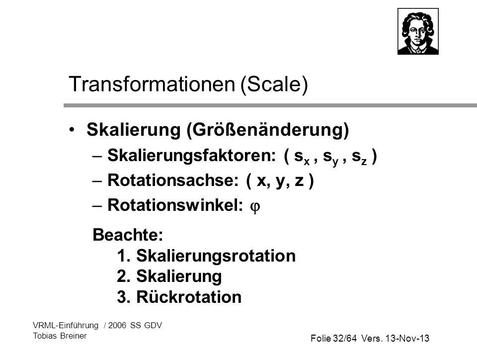 Folie 32/64 Vers. 13-Nov-13 VRML-Einführung / 2006 SS GDV Tobias Breiner Transformationen (Scale) Skalierung (Größenänderung) –Skalierungsfaktoren: (