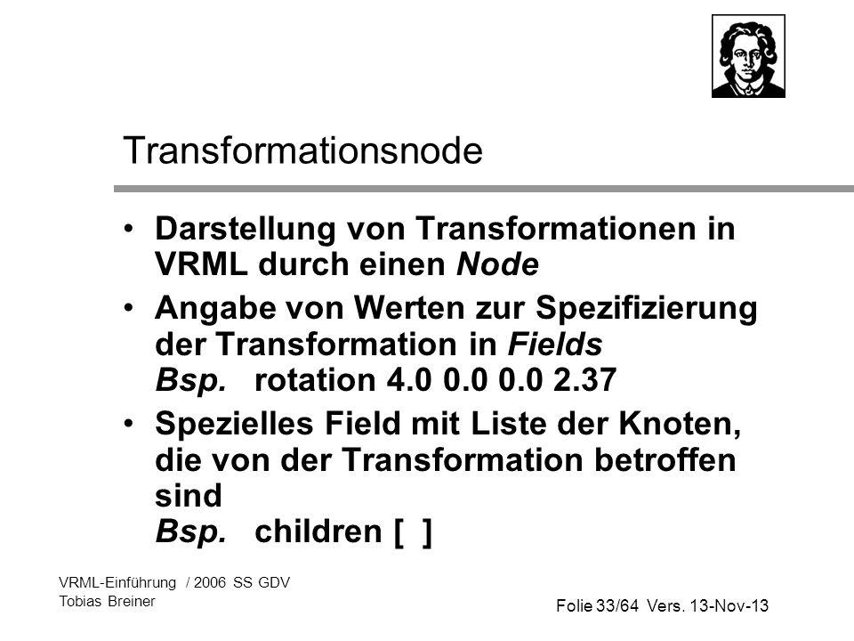 Folie 33/64 Vers. 13-Nov-13 VRML-Einführung / 2006 SS GDV Tobias Breiner Transformationsnode Darstellung von Transformationen in VRML durch einen Node
