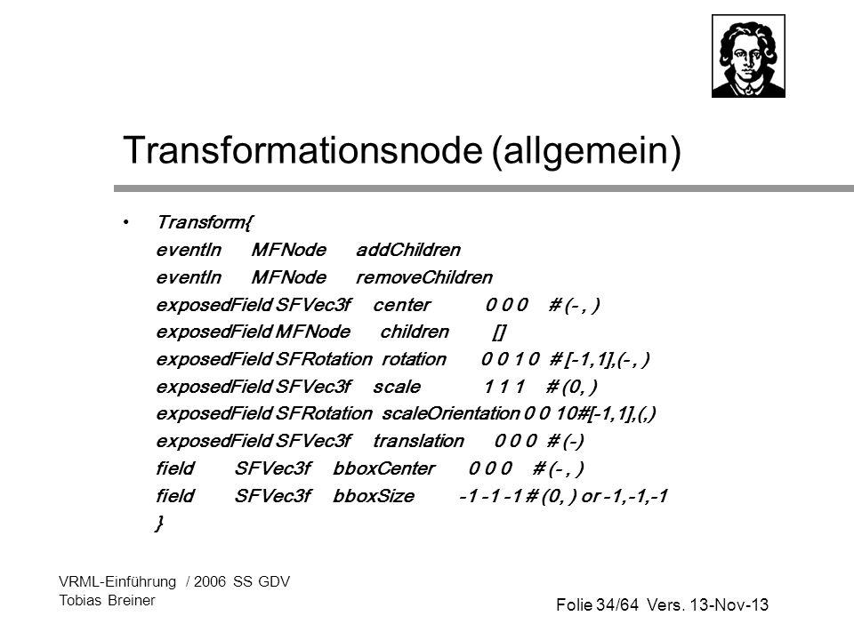 Folie 34/64 Vers. 13-Nov-13 VRML-Einführung / 2006 SS GDV Tobias Breiner Transformationsnode (allgemein) Transform{ eventIn MFNode addChildren eventIn