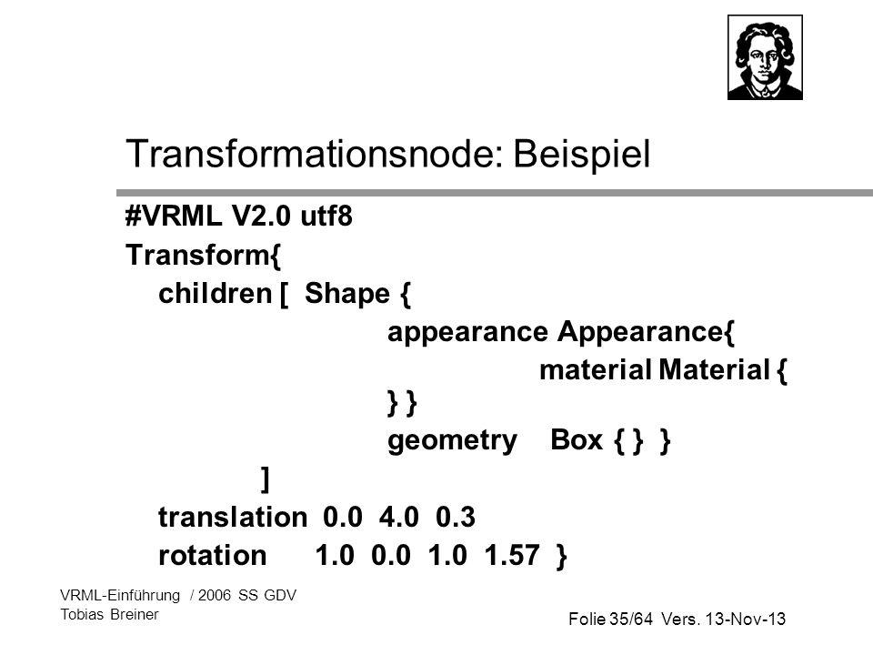 Folie 35/64 Vers. 13-Nov-13 VRML-Einführung / 2006 SS GDV Tobias Breiner Transformationsnode: Beispiel #VRML V2.0 utf8 Transform{ children [ Shape { a
