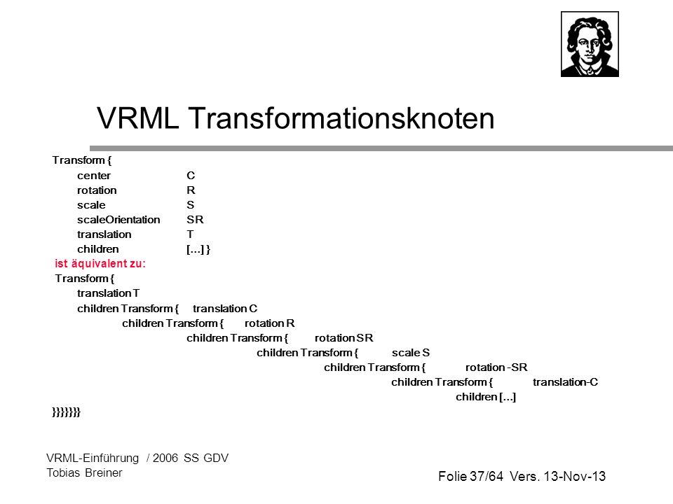 Folie 37/64 Vers. 13-Nov-13 VRML-Einführung / 2006 SS GDV Tobias Breiner VRML Transformationsknoten Transform { center C rotation R scale S scaleOrien