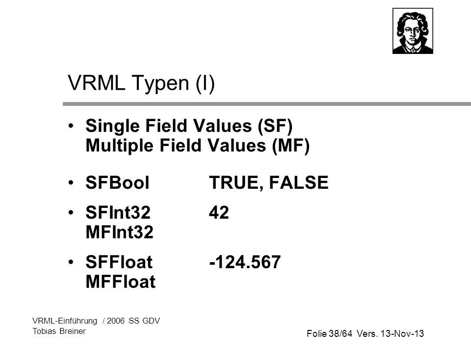 Folie 38/64 Vers. 13-Nov-13 VRML-Einführung / 2006 SS GDV Tobias Breiner VRML Typen (I) Single Field Values (SF) Multiple Field Values (MF) SFBool TRU