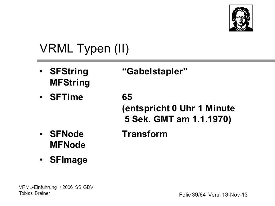 Folie 39/64 Vers. 13-Nov-13 VRML-Einführung / 2006 SS GDV Tobias Breiner VRML Typen (II) SFStringGabelstapler MFString SFTime65 (entspricht 0 Uhr 1 Mi