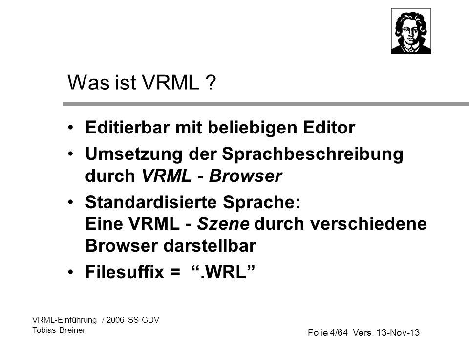 Folie 4/64 Vers. 13-Nov-13 VRML-Einführung / 2006 SS GDV Tobias Breiner Was ist VRML ? Editierbar mit beliebigen Editor Umsetzung der Sprachbeschreibu