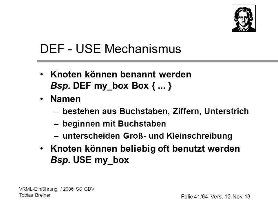 Folie 41/64 Vers. 13-Nov-13 VRML-Einführung / 2006 SS GDV Tobias Breiner DEF - USE Mechanismus Knoten können benannt werden Bsp. DEF my_box Box {... }