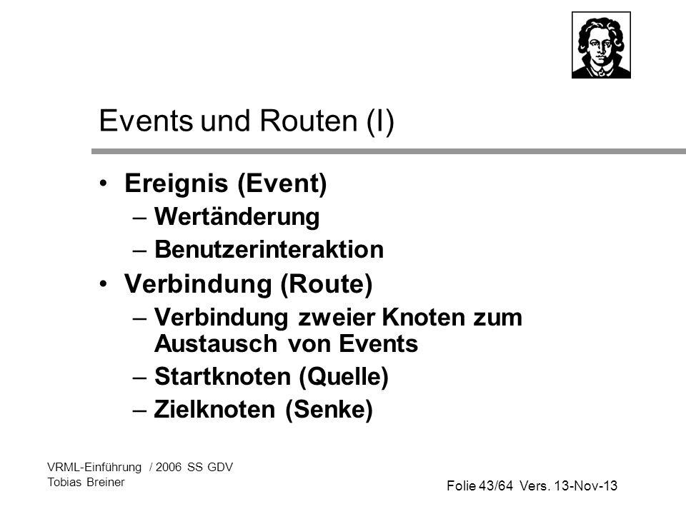 Folie 43/64 Vers. 13-Nov-13 VRML-Einführung / 2006 SS GDV Tobias Breiner Events und Routen (I) Ereignis (Event) –Wertänderung –Benutzerinteraktion Ver