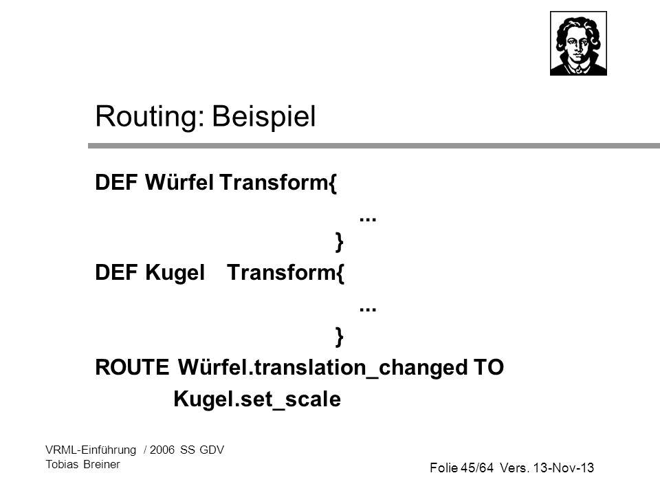 Folie 45/64 Vers. 13-Nov-13 VRML-Einführung / 2006 SS GDV Tobias Breiner Routing: Beispiel DEF Würfel Transform{... } DEF KugelTransform{... } ROUTE W