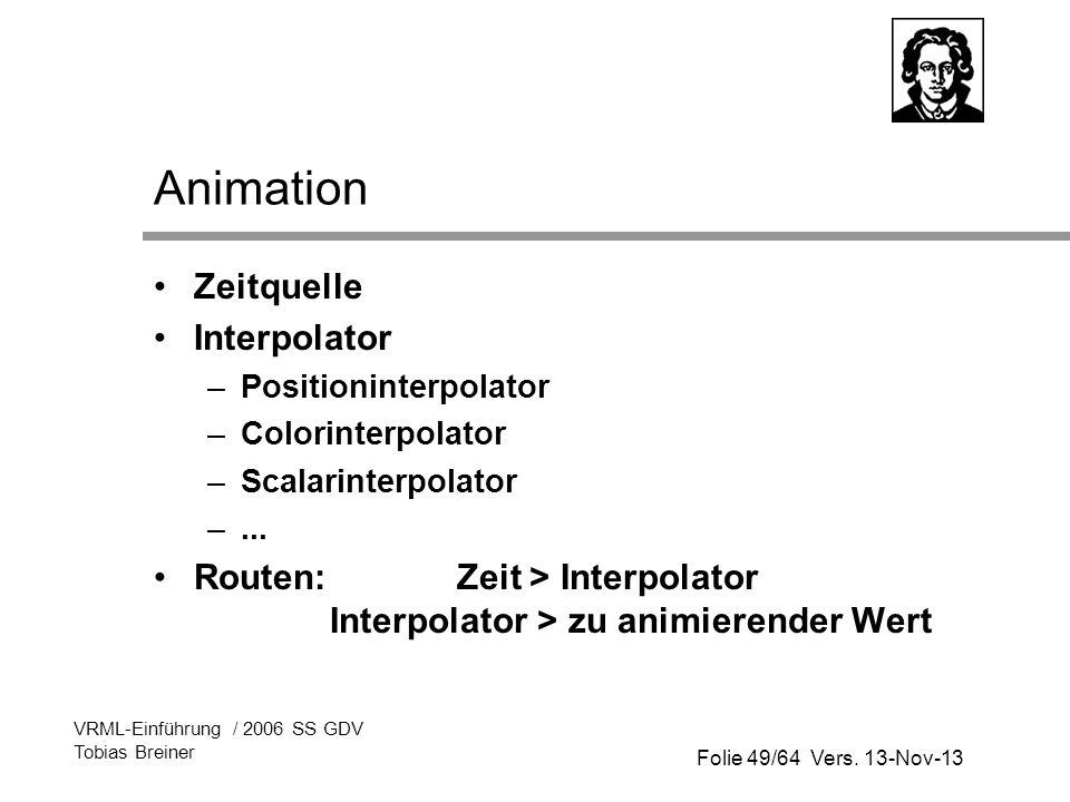 Folie 49/64 Vers. 13-Nov-13 VRML-Einführung / 2006 SS GDV Tobias Breiner Animation Zeitquelle Interpolator –Positioninterpolator –Colorinterpolator –S