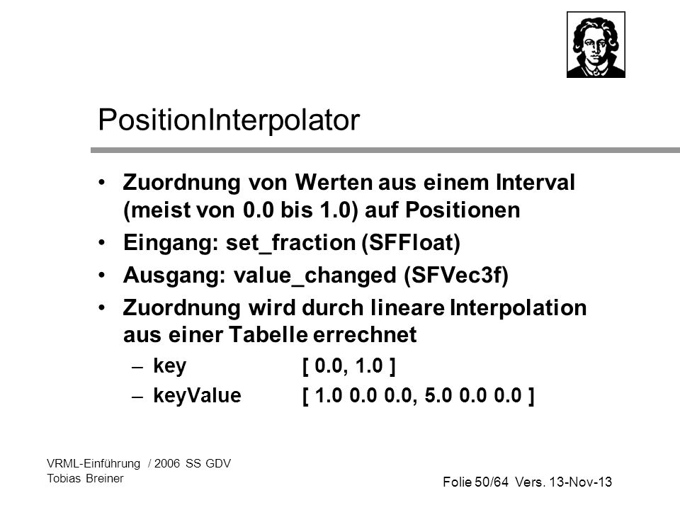 Folie 50/64 Vers. 13-Nov-13 VRML-Einführung / 2006 SS GDV Tobias Breiner PositionInterpolator Zuordnung von Werten aus einem Interval (meist von 0.0 b
