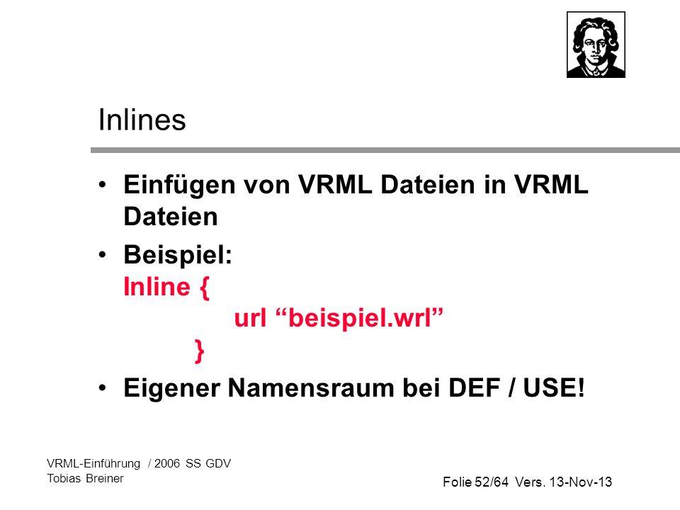 Folie 52/64 Vers. 13-Nov-13 VRML-Einführung / 2006 SS GDV Tobias Breiner Inlines Einfügen von VRML Dateien in VRML Dateien Beispiel: Inline { url beis